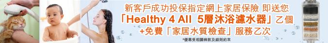 投保網上家居保險指定計劃即可有機會獲得《Healthy 4 All - 5層沐浴濾水器》乙個!